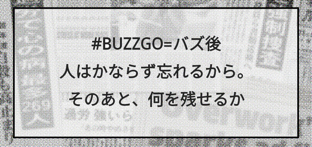 #BUZZGO=バズ後 人はかならず忘れるから。 そのあと、何を残せるか